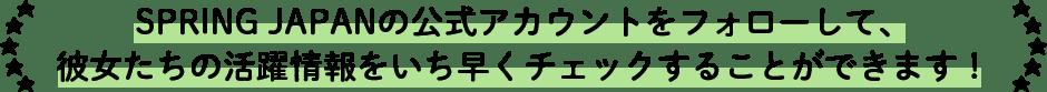 SPRING JAPANの公式アカウントをフォローして、彼女たちの活躍情報をいち早くチェックすることができます!